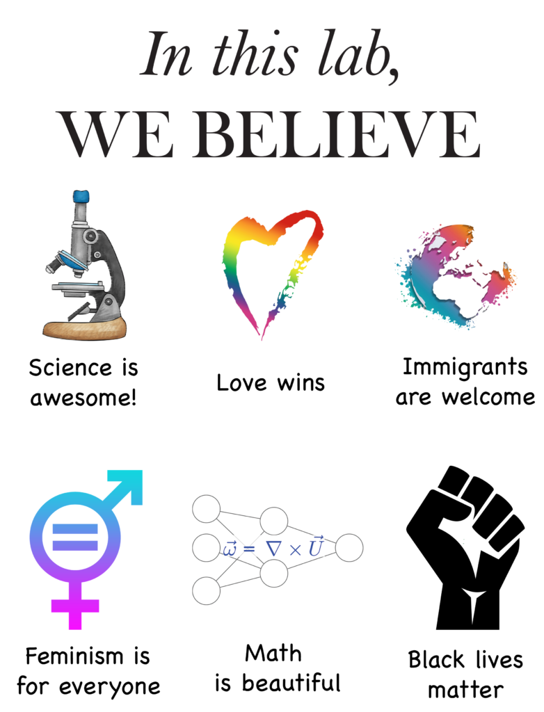 In this lab, we believe that science is awesome, love wins, immigrants are welcome, feminism is for everyone, math is beautiful, black lives matter
